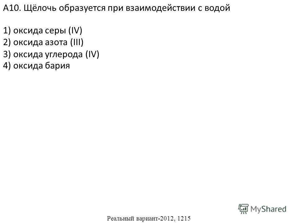 1) оксида серы (IV) 2) оксида азота (III) 3) оксида углерода (IV) А10. Щёлочь образуется при взаимодействии с водой 4) оксида бария Реальный вариант-2012, 1215