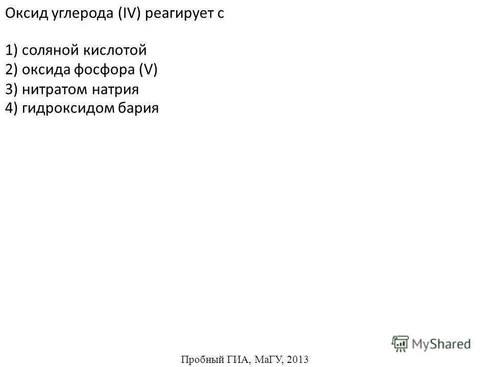 1) соляной кислотой 2) оксида фосфора (V) 3) нитратом натрия Оксид углерода (IV) реагирует с 4) гидроксидом бария Пробный ГИА, МаГУ, 2013