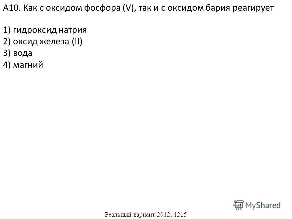 1) гидроксид натрия 2) оксид железа (II) 4) магний А10. Как с оксидом фосфора (V), так и с оксидом бария реагирует 3) вода Реальный вариант-2012, 1215
