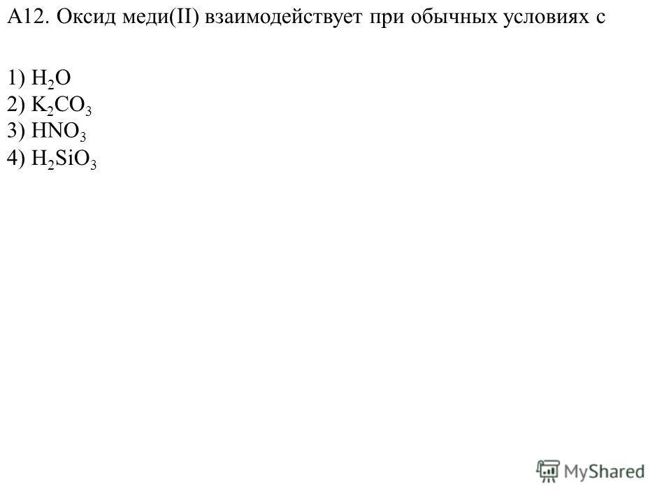 1) Н 2 O 2) K 2 CO 3 4) H 2 SiO 3 А12. Оксид меди(II) взаимодействует при обычных условиях с 3) HNO 3