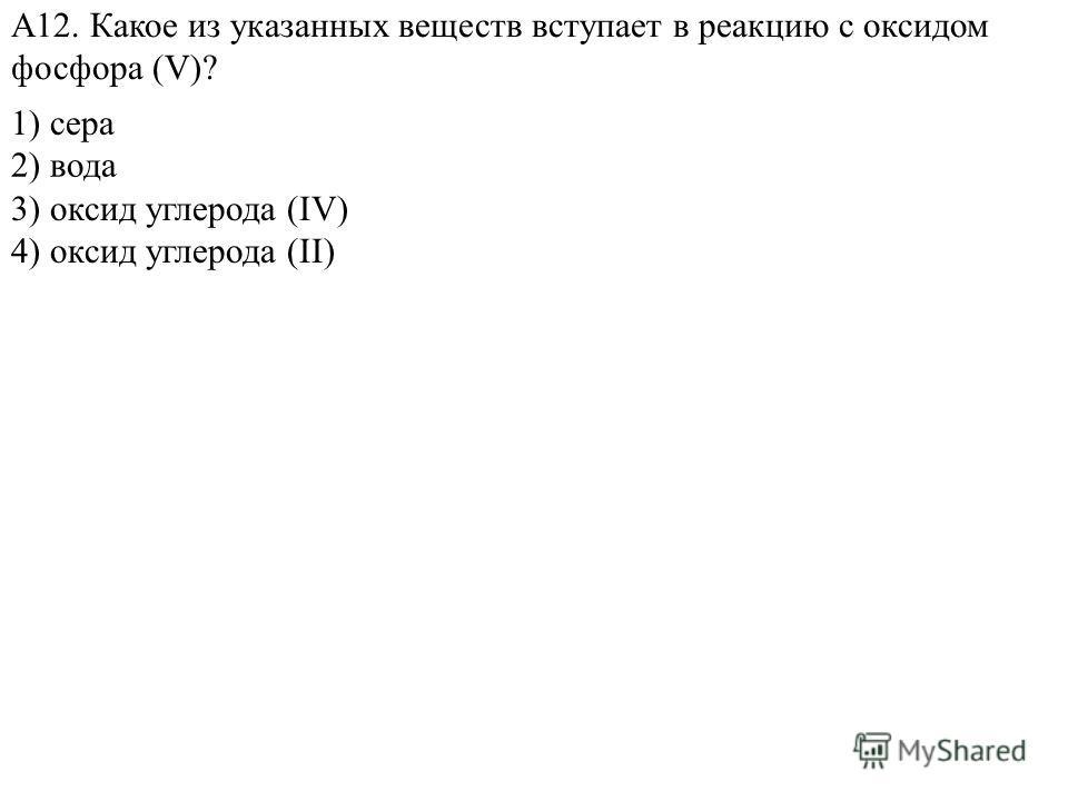 1) сера 3) оксид углерода (IV) 4) оксид углерода (II) А12. Какое из указанных веществ вступает в реакцию с оксидом фосфора (V)? 2) вода
