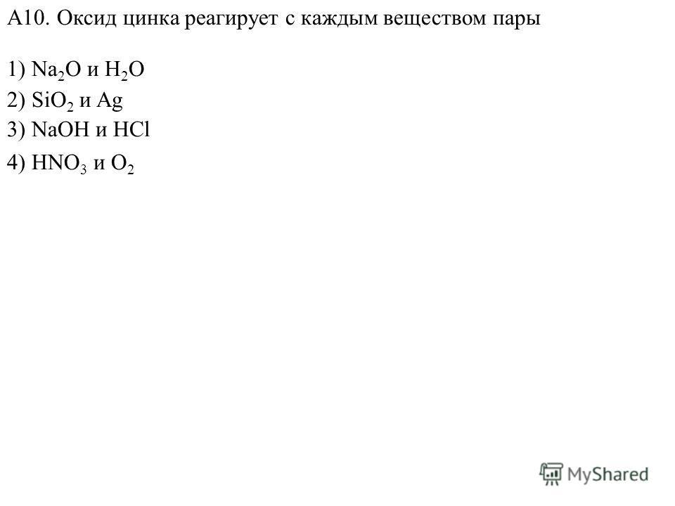 1) Na 2 O и H 2 O 2) SiO 2 и Ag 4) HNO 3 и O 2 А10. Оксид цинка реагирует с каждым веществом пары 3) NaOH и HCl
