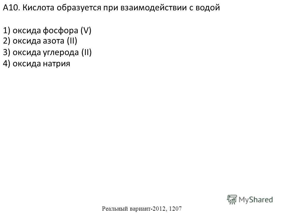 2) оксида азота (II) 3) оксида углерода (II) 4) оксида натрия А10. Кислота образуется при взаимодействии с водой 1) оксида фосфора (V) Реальный вариант-2012, 1207