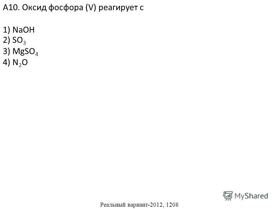 2) SO 3 3) MgSO 4 4) N 2 O А10. Оксид фосфора (V) реагирует с 1) NaOH Реальный вариант-2012, 1208
