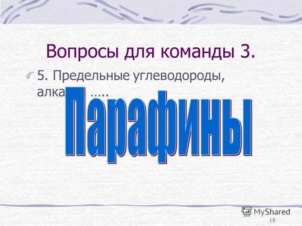18 Вопросы для команды 3. 5. Предельные углеводороды, алканы, …..