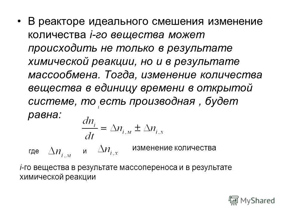 В реакторе идеального смешения изменение количества i-го вещества может происходить не только в результате химической реакции, но и в результате массообмена. Тогда, изменение количества вещества в единицу времени в открытой системе, то есть производн