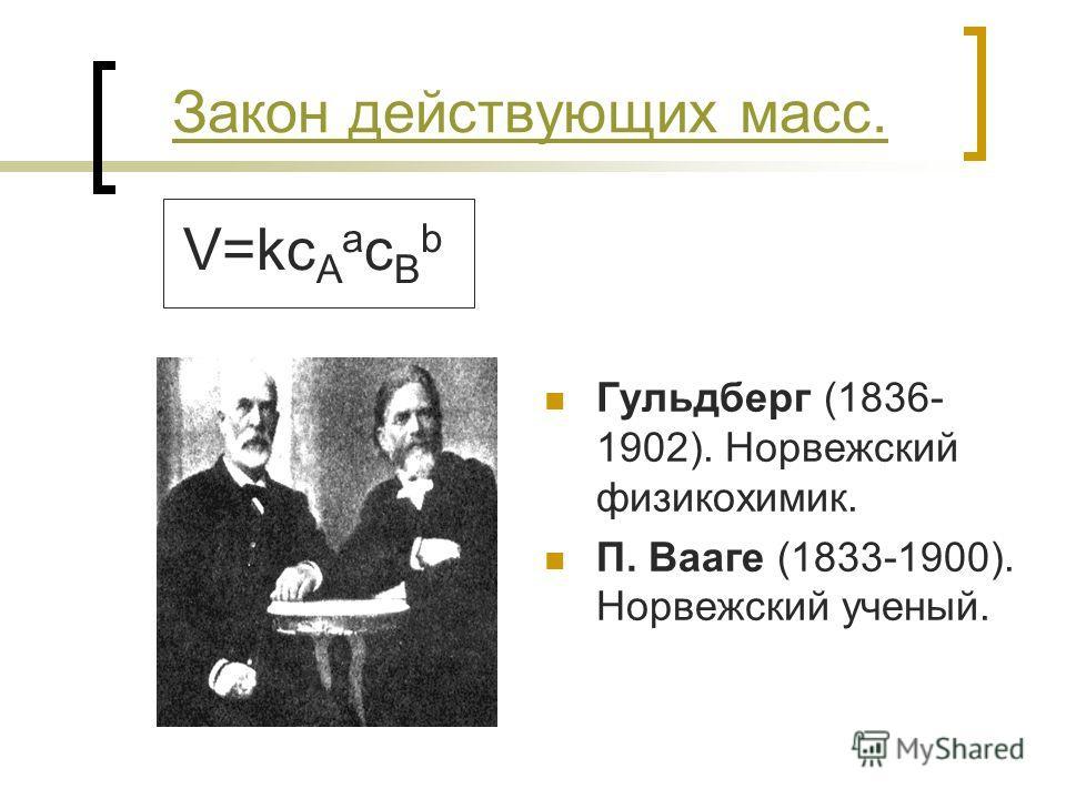 Закон действующих масс. Гульдберг (1836- 1902). Норвежский физикохимик. П. Вааге (1833-1900). Норвежский ученый. V=kc A a c B b