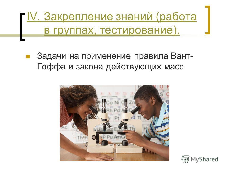 IV. Закрепление знаний (работа в группах, тестирование). Задачи на применение правила Вант- Гоффа и закона действующих масс