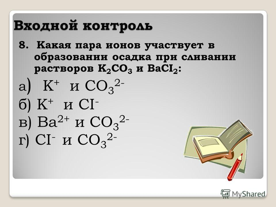 Входной контроль 8. Какая пара ионов участвует в образовании осадка при сливании растворов K 2 CO 3 и BaCI 2 : а ) K + и CO 3 2- б) K + и CI - в) Ba 2+ и CO 3 2- г) CI - и CO 3 2-