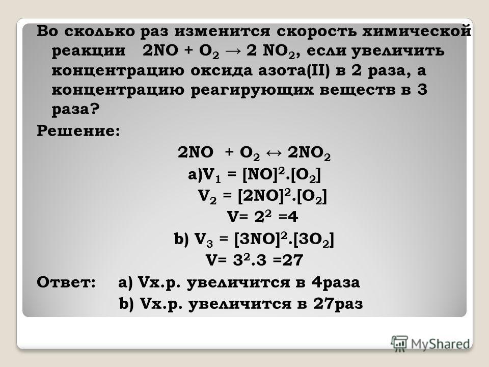 Во сколько раз изменится скорость химической реакции 2NO + O 2 2 NO 2, если увеличить концентрацию оксида азота(II) в 2 раза, а концентрацию реагирующих веществ в 3 раза? Решение: 2NO + O 2 2NO 2 a)V 1 = [NO] 2.[O 2 ] V 2 = [2NO] 2.[O 2 ] V= 2 2 =4 b