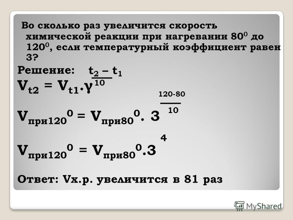 Во сколько раз увеличится скорость химической реакции при нагревании 80 0 до 120 0, если температурный коэффициент равен 3? Решение: V t2 = V t1.γ V при 120 0 = V при 80 0. 3 Ответ: Vх.р. увеличится в 81 раз t 2 – t 1 10 120-80 4