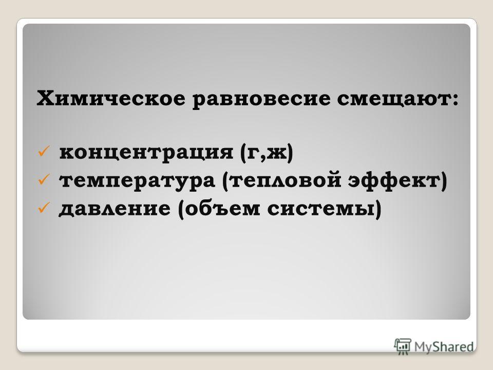Химическое равновесие смещают: концентрация (г,ж) температура (тепловой эффект) давление (объем системы)
