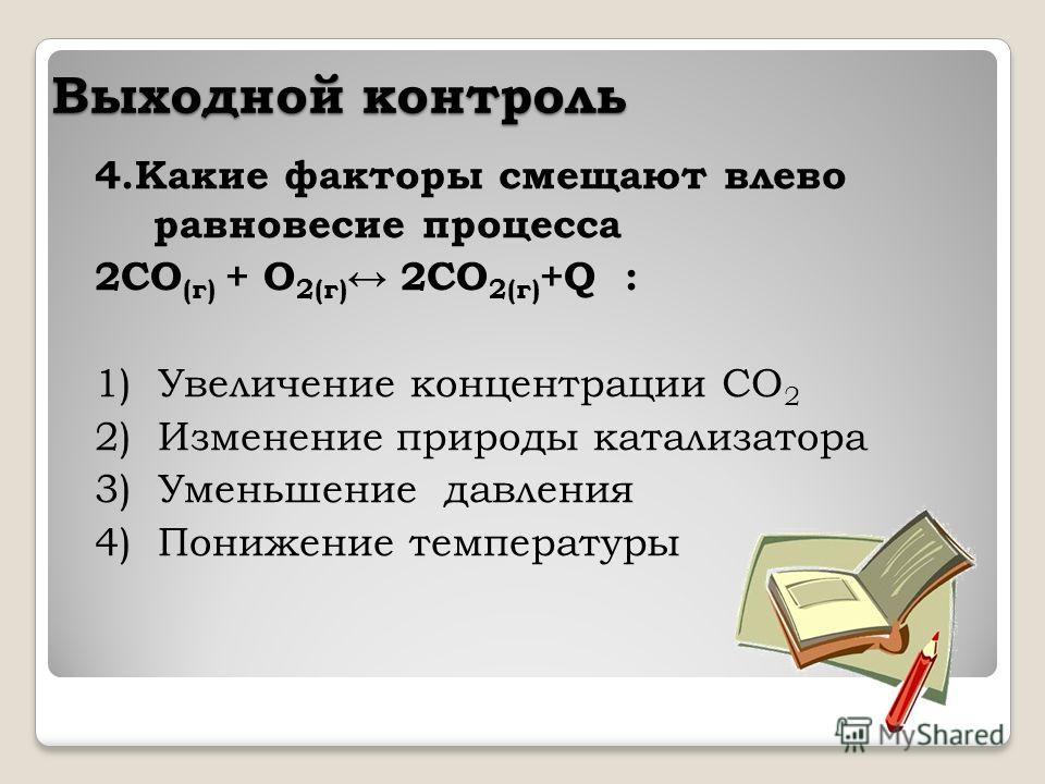 Выходной контроль 4. Какие факторы смещают влево равновесие процесса 2CO (г) + O 2(г) 2CO 2(г) +Q : 1) Увеличение концентрации СO 2 2) Изменение природы катализатора 3) Уменьшение давления 4) Понижение температуры