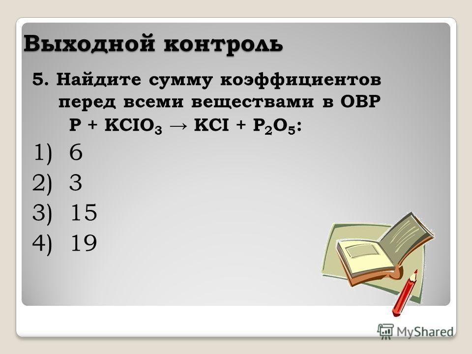 Выходной контроль 5. Найдите сумму коэффициентов перед всеми веществами в ОВР P + KCIO 3 KCI + P 2 O 5 : 1) 6 2) 3 3) 15 4) 19