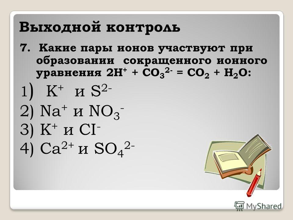 Выходной контроль 7. Какие пары ионов участвуют при образовании сокращенного ионного уравнения 2H + + CO 3 2- = CO 2 + H 2 O: 1 ) K + и S 2- 2) Na + и NO 3 - 3) K + и CI - 4) Ca 2+ и SO 4 2-