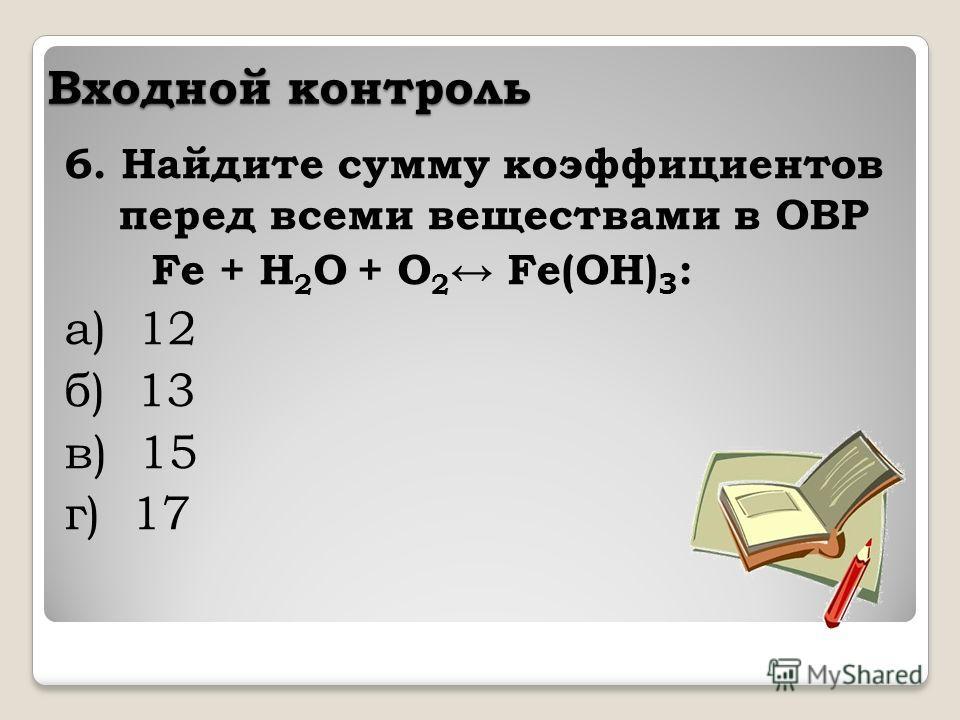 Входной контроль 6. Найдите сумму коэффициентов перед всеми веществами в ОВР Fe + H 2 O + O 2 Fe(OH) 3 : а) 12 б) 13 в) 15 г) 17