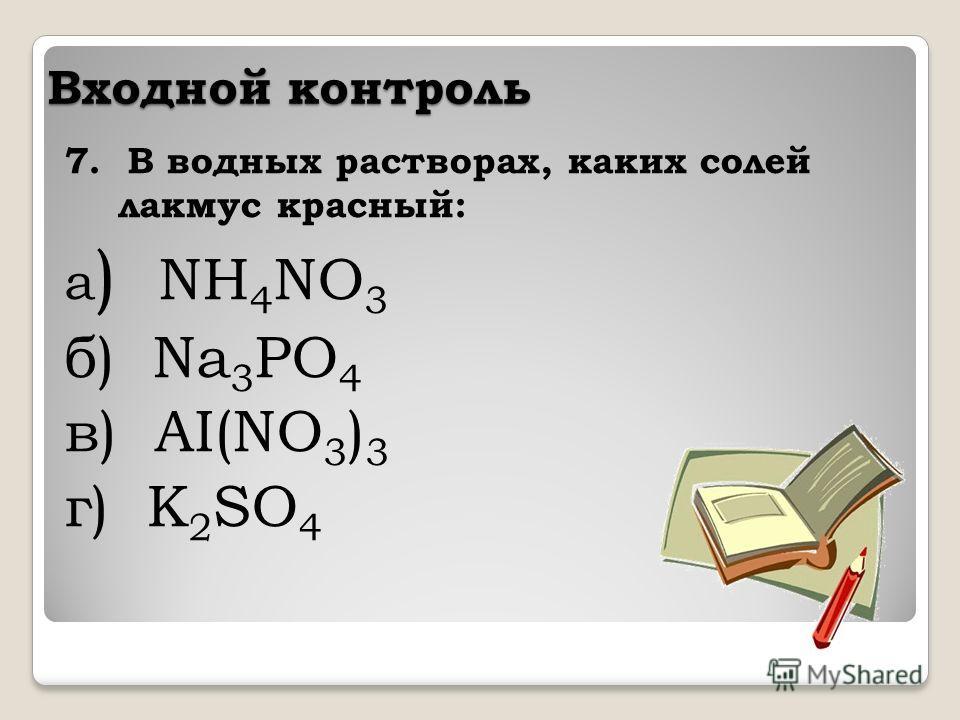 Входной контроль 7. В водных растворах, каких солей лакмус красный: а ) NH 4 NO 3 б) Na 3 PO 4 в) AI(NO 3 ) 3 г) K 2 SO 4