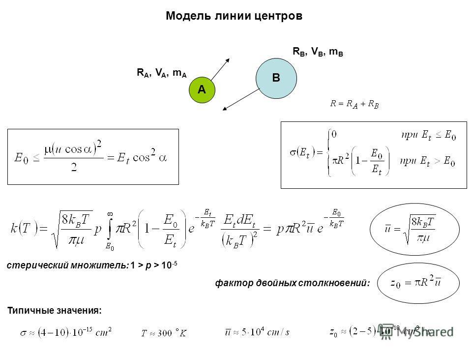 Модель линии центров А B R A, V A, m A R B, V B, m B фактор двойных столкновений: Типичные значения: стерический множитель: 1 > p > 10 -5