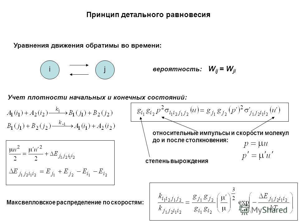 Принцип детального равновесия Уравнения движения обратимы во времени: ij вероятность: W ij = W ji Учет плотности начальных и конечных состояний: относительные импульсы и скорости молекул до и после столкновения:, степень вырождения Максвелловское рас