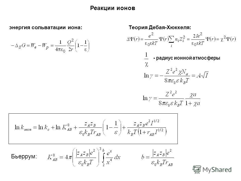 Реакции ионов энергия сольватации иона: Теория Дебая-Хюккеля: - радиус ионной атмосферы Бьеррум:
