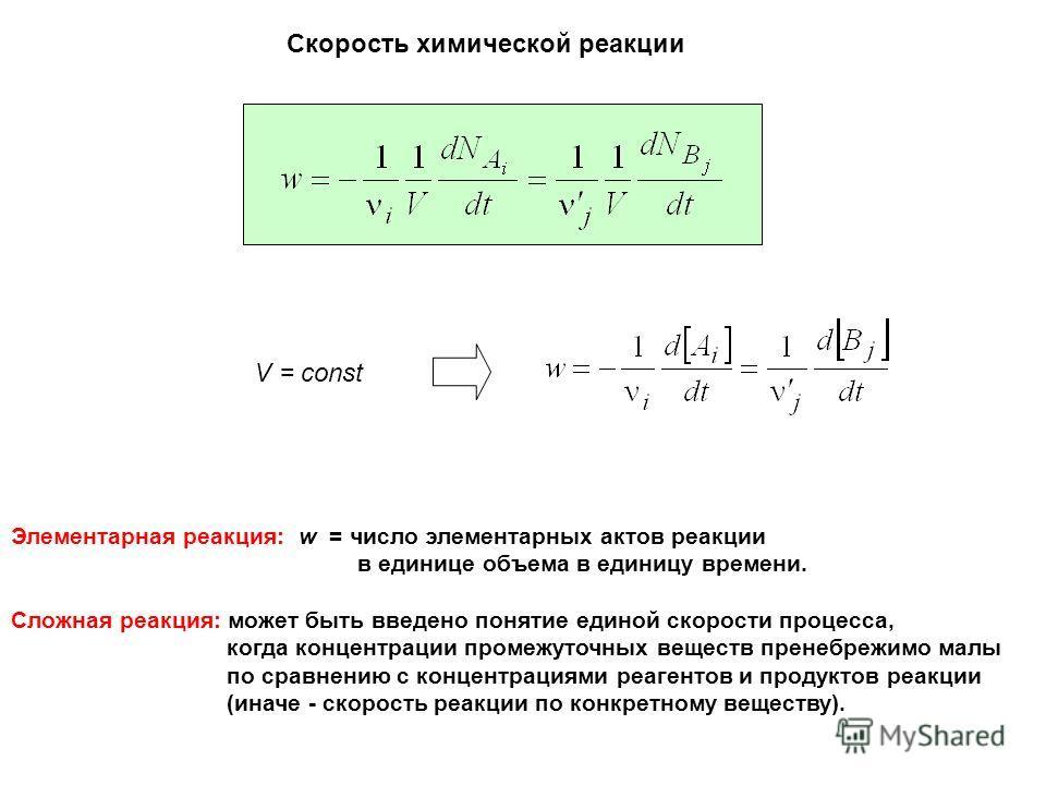 Скорость химической реакции V = const Элементарная реакция: w = число элементарных актов реакции в единице объема в единицу времени. Сложная реакция: может быть введено понятие единой скорости процесса, когда концентрации промежуточных веществ пренеб