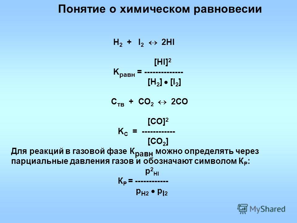 Н 2 + I 2 2HI [HI] 2 K равн = -------------- [H 2 ] [I 2 ] С тв + СО 2 2СО [СО] 2 K С = ------------ [СО 2 ] Для реакций в газовой фазе К равн можно определять через парциальные давления газов и обозначают символом К P : р 2 HI К P = ------------ p H