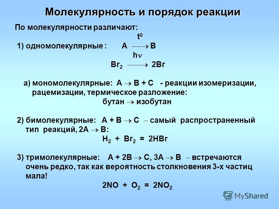 Молекулярность и порядок реакции По молекулярности различают: t 0 1) одномолекулярные : А В h Вг 2 2Вг a) мономолекулярные: А В + С - реакции изомеризации, рацемизации, термическое разломение: бутан изобутан 2) бимолекулярные: А + В С самый распростр