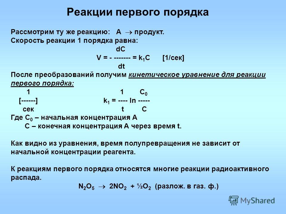 Реакции первого порядка Рассмотрим ту же реакцию: А продукт. Скорость реакции 1 порядка равна: dC V = - ------- = k 1 С [1/сек] dt После преобразований получим кинетическое уравнение для реакции первого порядка: 1 1 С 0 [------] k 1 = ---- ln ----- с