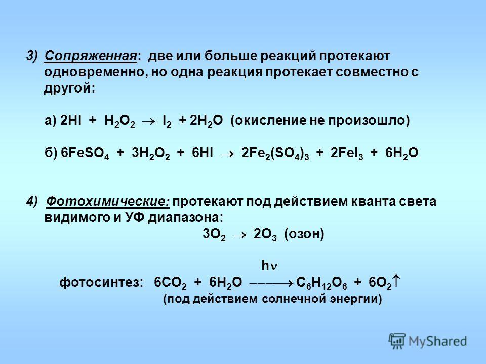 3)Сопряженная: две или больше реакций протекают одновременно, но одна реакция протекает совместно с другой: а) 2НI + H 2 O 2 I 2 + 2H 2 O (окисление не произошло) б) 6FeSO 4 + 3H 2 O 2 + 6HI 2Fe 2 (SO 4 ) 3 + 2FeI 3 + 6H 2 O 4) Фотохимические: протек
