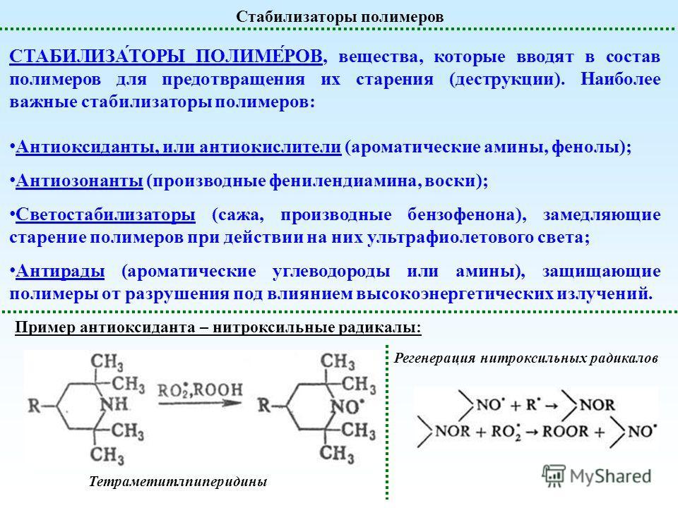 Стабилизаторы полимеров СТАБИЛИЗА́ТОРЫ ПОЛИМЕ́РОВ, вещества, которые вводят в состав полимеров для предотвращения их старения (деструкции). Наиболее важные стабилизаторы полимеров: Антиоксиданты, или антиокислители (ароматические амины, фенолы); Анти