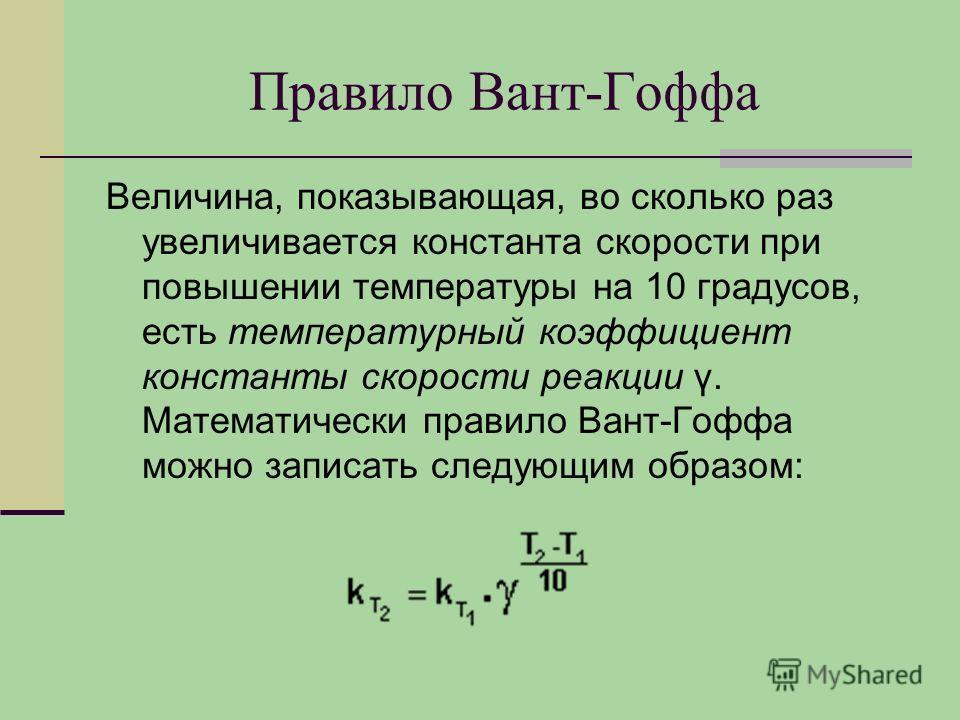 Правило Вант-Гоффа Величина, показывающая, во сколько раз увеличивается константа скорости при повышении температуры на 10 градусов, есть температурный коэффициент константы скорости реакции γ. Математически правило Вант-Гоффа можно записать следующи