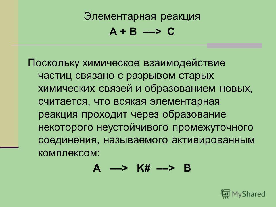 Элементарная реакция А + В ––> С Поскольку химическое взаимодействие частиц связано с разрывом старых химических связей и образованием новых, считается, что всякая элементарная реакция проходит через образование некоторого неустойчивого промежуточног