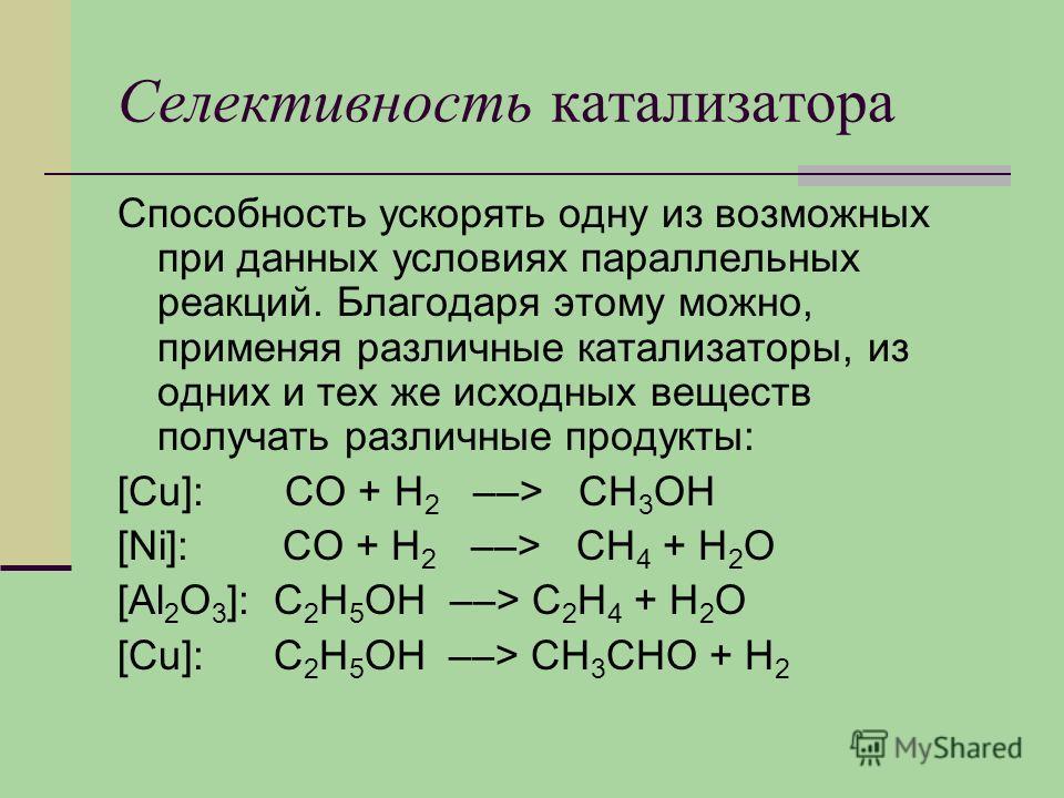 Селективность катализатора Способность ускорять одну из возможных при данных условиях параллельных реакций. Благодаря этому можно, применяя различные катализаторы, из одних и тех же исходных веществ получать различные продукты: [Cu]: СО + Н 2 ––> СН