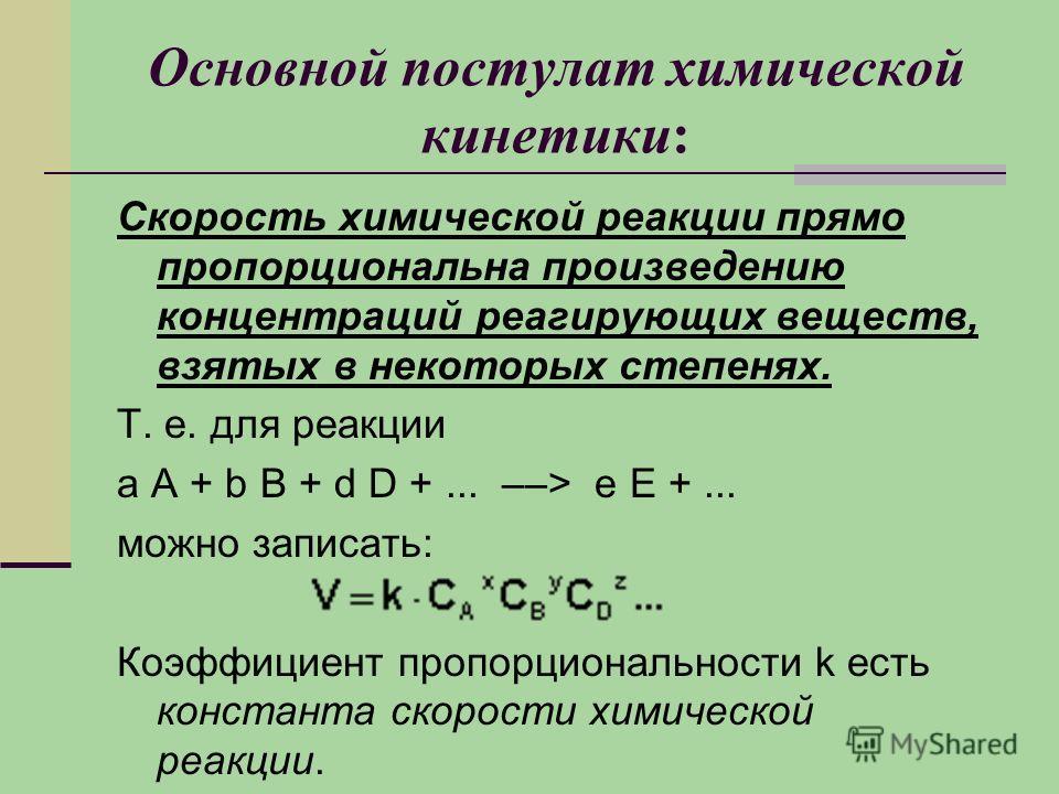 Основной постулат химической кинетики: Скорость химической реакции прямо пропорциональна произведению концентраций реагирующих веществ, взятых в некоторых степенях. Т. е. для реакции а А + b В + d D +... ––> е Е +... можно записать: Коэффициент пропо