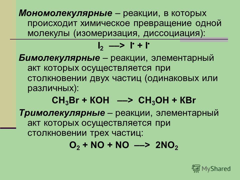 Мономолекулярные – реакции, в которых происходит химическое превращение одной молекулы (изомеризация, диссоциация): I 2 ––> I + I Бимолекулярные – реакции, элементарный акт которых осуществляется при столкновении двух частиц (одинаковых или различных