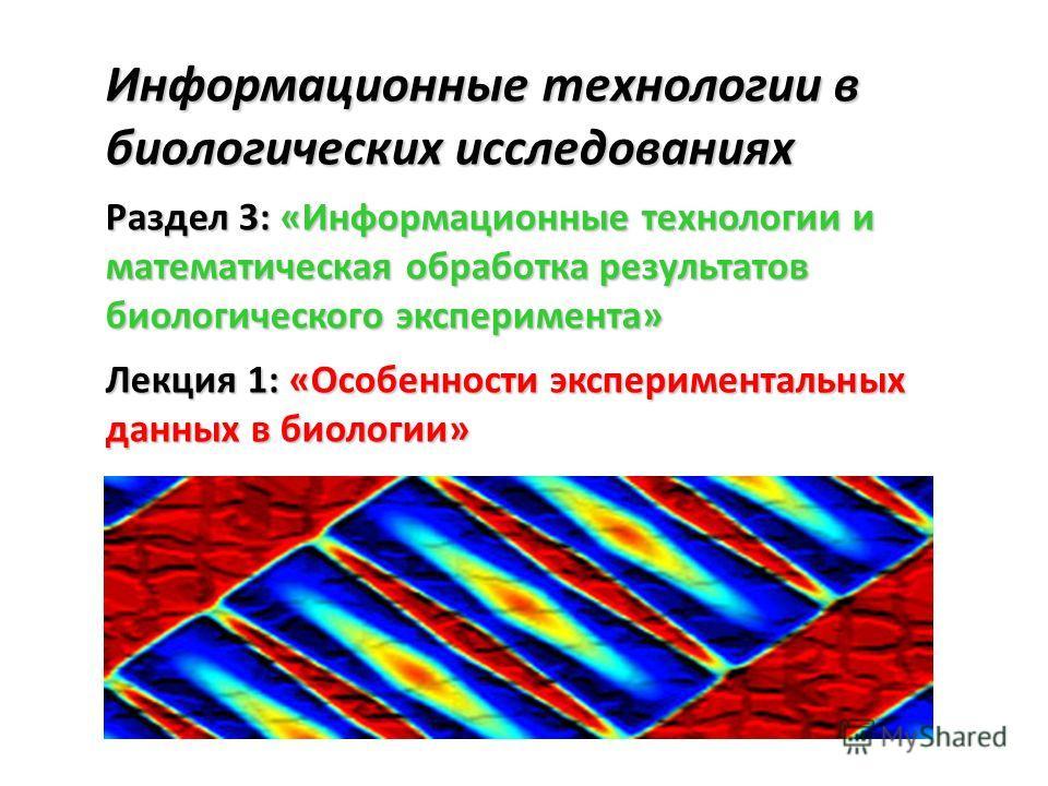 Информационные технологии в биологических исследованиях Раздел 3: «Информационные технологии и математическая обработка результатов биологического эксперимента» Лекция 1: «Особенности экспериментальных данных в биологии»