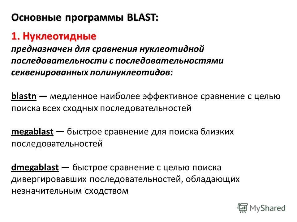 Основные программы BLAST: 1. Нуклеотидные : предназначен для сравнения нуклеотидной последовательности с последовательностями ототсеквенированных полинуклеотидов: blastn медленное наиболее эффективное сравнение с целью поиска всех сходных последовате