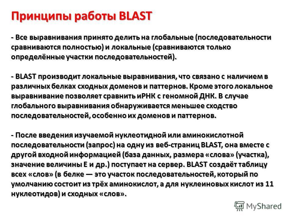 Принципы работы BLAST - Все выравнивания принято делить на глобальные (последовательности сравниваются полностью) и локальные (сравниваются только определённые участки последовательностей). - BLAST производит локальные выравнивания, что связано с нал