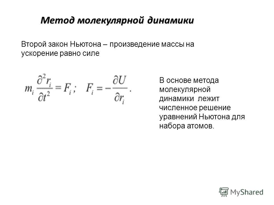 Метод молекулярной динамики Второй закон Ньютона – произведение массы на ускорение равно силе В основе метода молекулярной динамики лежит численное решение уравнений Ньютона для набора атомов.