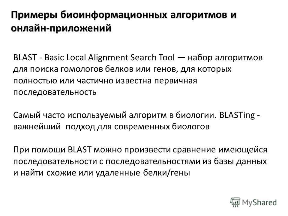 Примеры биоинформационных алгоритмов и онлайн-приложений BLAST - Basic Local Alignment Search Tool набор алгоритмов для поиска гомологов белков или генов, для которых полностью или частично известна первичная последовательность Самый часто используем