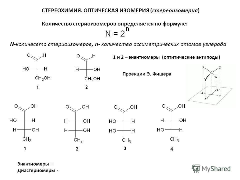 СТЕРЕОХИМИЯ. ОПТИЧЕСКАЯ ИЗОМЕРИЯ (стереоизомерия) Количество стереоизомеров определяется по формуле: N-количество стереоизомеров, n- количество асимметрических атомов углерода 1 и 2 – энантиомеры (оптические антиподы) Энантиомеры – Диастериомеры - Пр