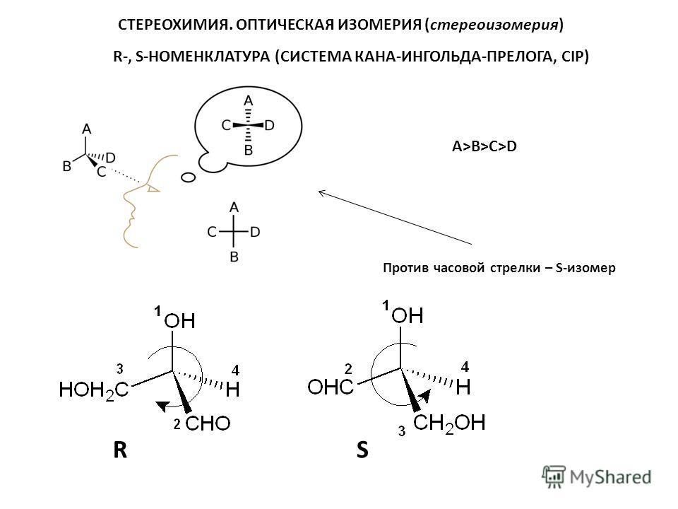 R-, S-НОМЕНКЛАТУРА (СИСТЕМА КАНА-ИНГОЛЬДА-ПРЕЛОГА, CIP) СТЕРЕОХИМИЯ. ОПТИЧЕСКАЯ ИЗОМЕРИЯ (стереоизомерия) A>B>C>D Против часовой стрелки – S-изомер SR