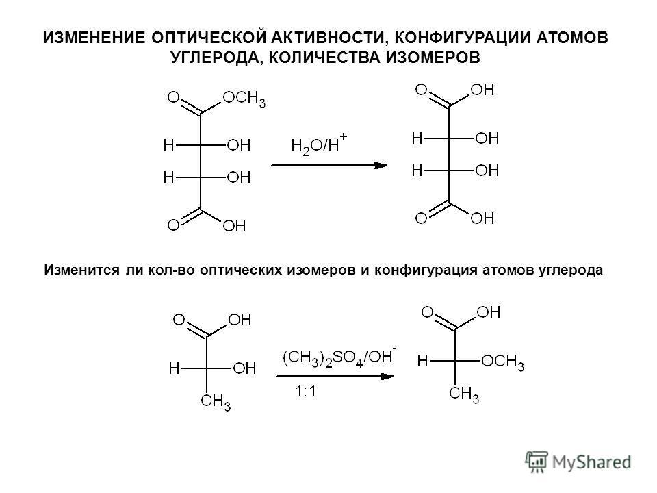 ИЗМЕНЕНИЕ ОПТИЧЕСКОЙ АКТИВНОСТИ, КОНФИГУРАЦИИ АТОМОВ УГЛЕРОДА, КОЛИЧЕСТВА ИЗОМЕРОВ Изменится ли кол-во оптических изомеров и конфигурация атомов углерода