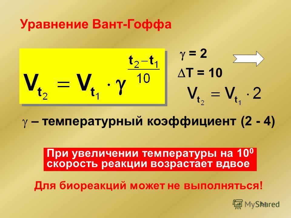 14 Уравнение Вант-Гоффа – температурный коэффициент (2 - 4) = 2 T = 10 При увеличении температуры на 10 0 скорость реакции возрастает вдвое Для био реакций может не выполняться!