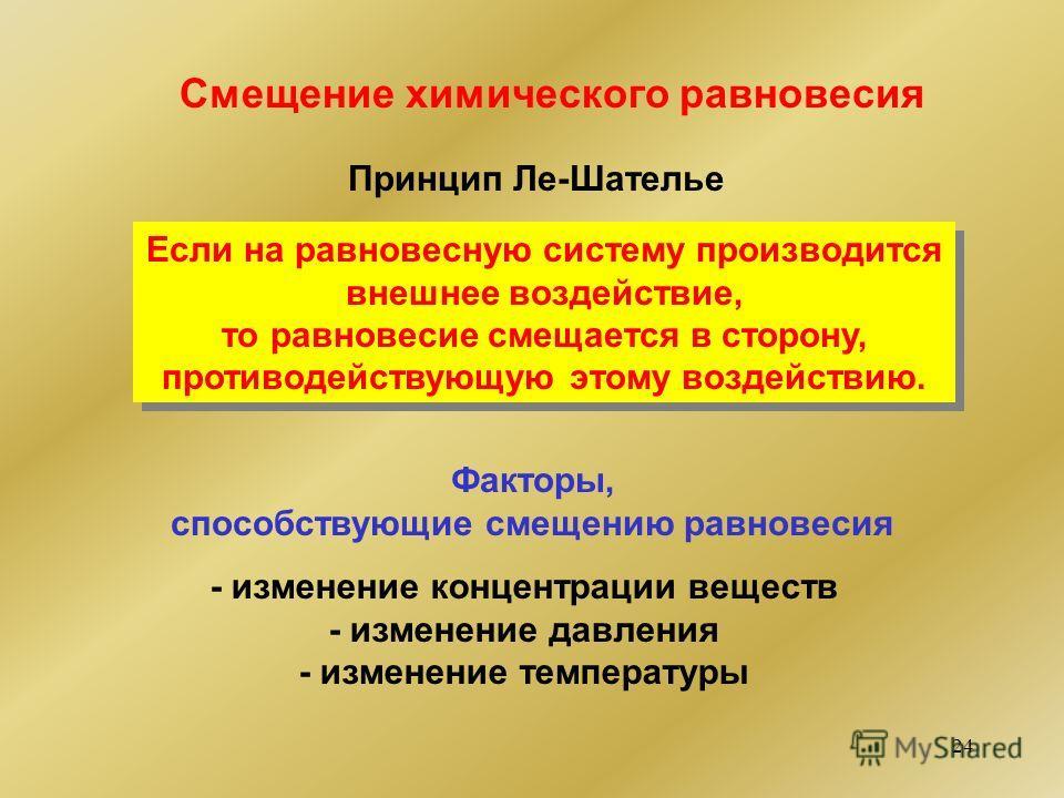 24 Смещение химического равновесия Принцип Ле-Шателье Если на равновесную систему производится внешнее воздействие, то равновесие смещается в сторону, противодействующую этому воздействию. Если на равновесную систему производится внешнее воздействие,