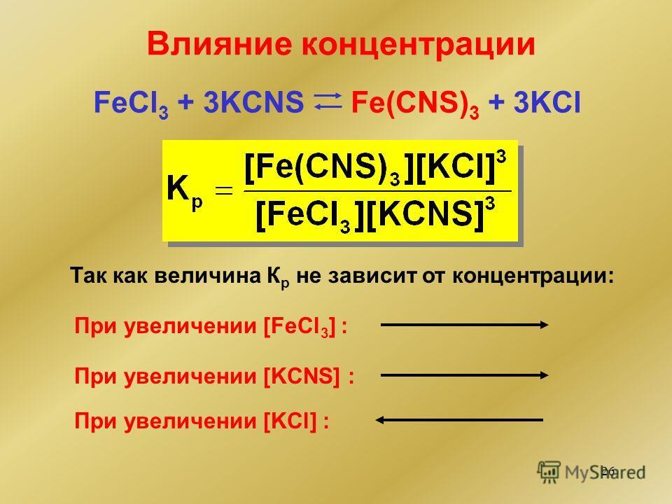 26 Влияние концентрации FeCl 3 + 3KCNS Fe(CNS) 3 + 3KCl Так как величина К р не зависит от концентрации: При увеличении [FeCl 3 ] : При увеличении [KCNS] : При увеличении [KCl] :