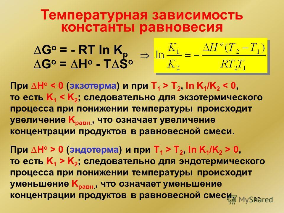 27 При H o T 2, ln K 1 /K 2 < 0, то есть K 1 < K 2 ; следовательно для экзотермического процесса при понижении температуры происходит увеличение K равн., что означает увеличение концентрации продуктов в равновесной смеси. При H o > 0 (эндодерма) и пр