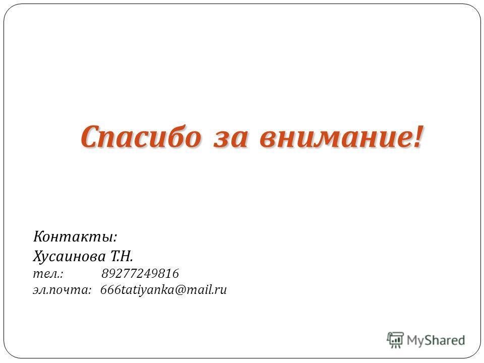 Контакты: Хусаинова Т.Н. тел.: 89277249816 эл.почта: 666tatiyanka@mail.ru Спасибозавнимание! Спасибо за внимание!
