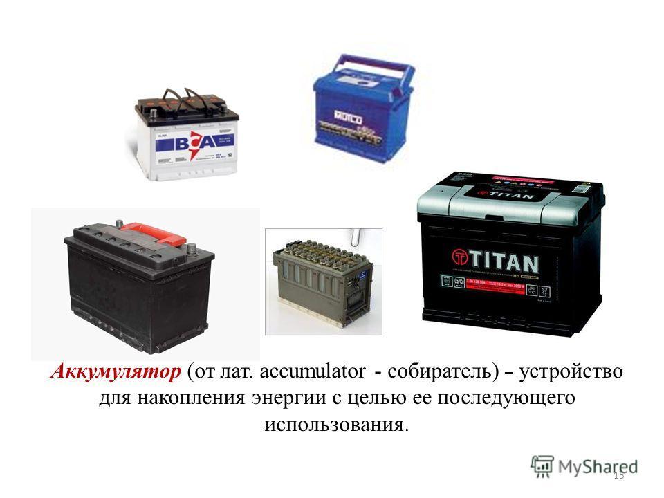 Аккумулятор (от лат. accumulator - собиратель) – устройство для накопления энергии с целью ее последующего использования. 15