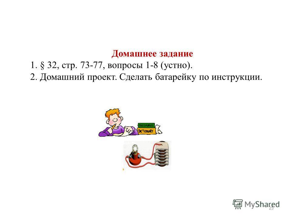 Домашнее задание 1. § 32, стр. 73-77, вопросы 1-8 (устно). 2. Домашний проект. Сделать батарейку по инструкции. 25